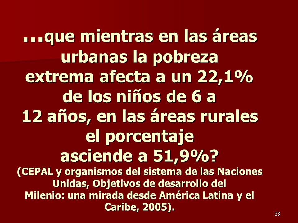 33 … que mientras en las áreas urbanas la pobreza extrema afecta a un 22,1% de los niños de 6 a 12 años, en las áreas rurales el porcentaje asciende a