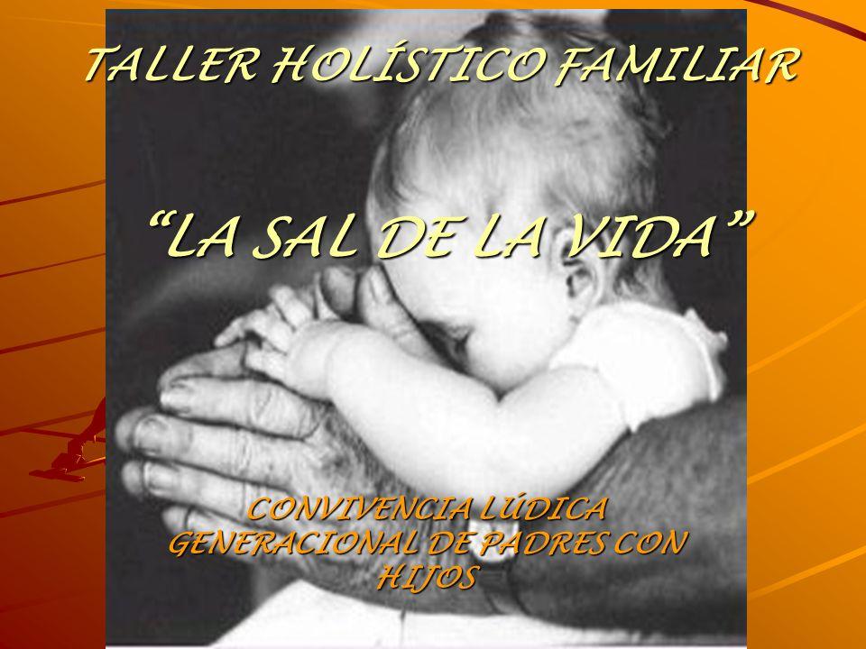 TALLER HOLÍSTICO FAMILIAR LA SAL DE LA VIDA CONVIVENCIA LÚDICA GENERACIONAL DE PADRES CON HIJOS