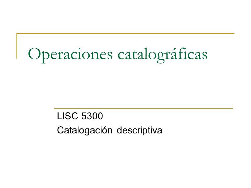 Operaciones catalográficas LISC 5300 Catalogación descriptiva
