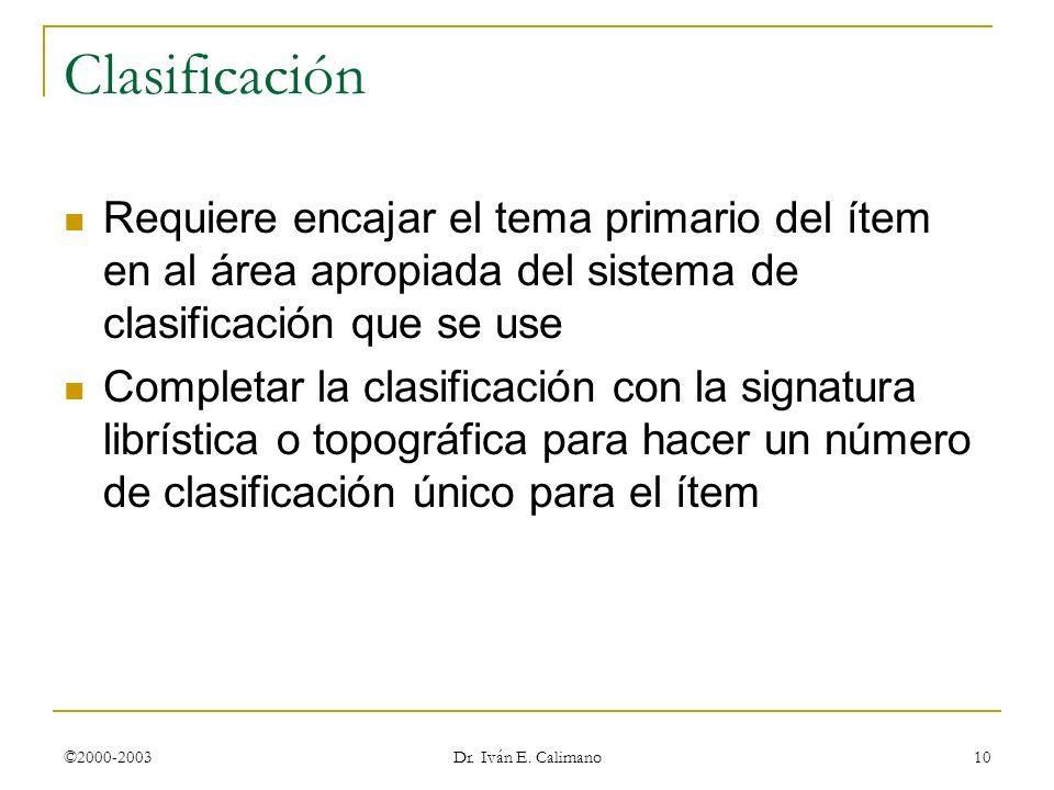 ©2000-2003 Dr. Iván E. Calimano 10 Clasificación Requiere encajar el tema primario del ítem en al área apropiada del sistema de clasificación que se u