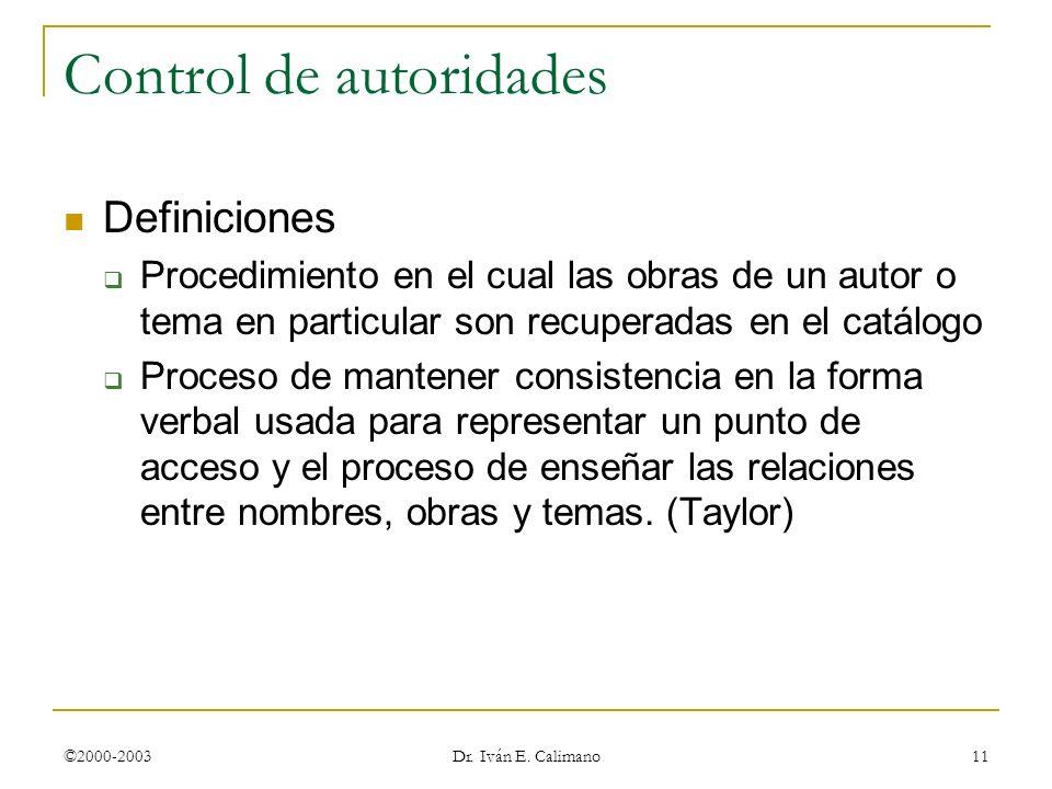 ©2000-2003 Dr. Iván E. Calimano 11 Control de autoridades Definiciones Procedimiento en el cual las obras de un autor o tema en particular son recuper