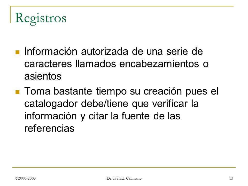 ©2000-2003 Dr. Iván E. Calimano 13 Registros Información autorizada de una serie de caracteres llamados encabezamientos o asientos Toma bastante tiemp