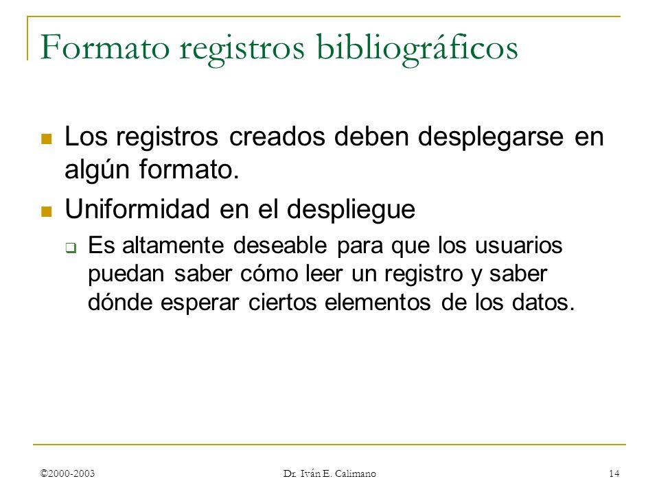 ©2000-2003 Dr. Iván E. Calimano 14 Formato registros bibliográficos Los registros creados deben desplegarse en algún formato. Uniformidad en el despli