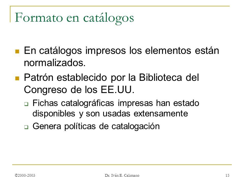 ©2000-2003 Dr. Iván E. Calimano 15 Formato en catálogos En catálogos impresos los elementos están normalizados. Patrón establecido por la Biblioteca d