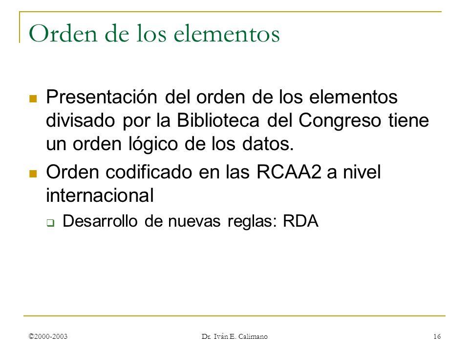 ©2000-2003 Dr. Iván E. Calimano 16 Orden de los elementos Presentación del orden de los elementos divisado por la Biblioteca del Congreso tiene un ord