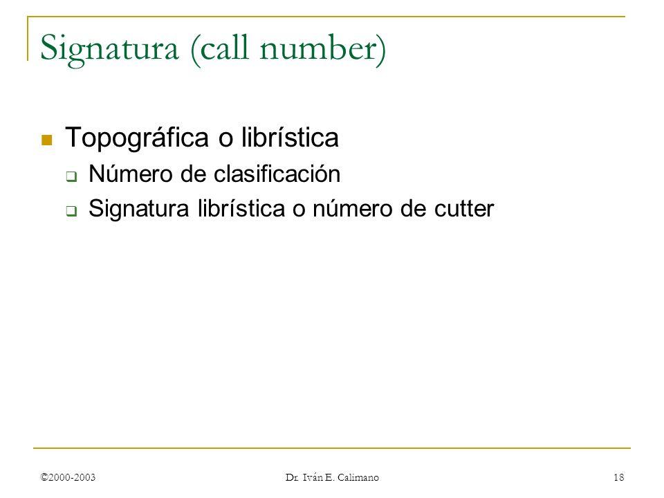 ©2000-2003 Dr. Iván E. Calimano 18 Signatura (call number) Topográfica o librística Número de clasificación Signatura librística o número de cutter