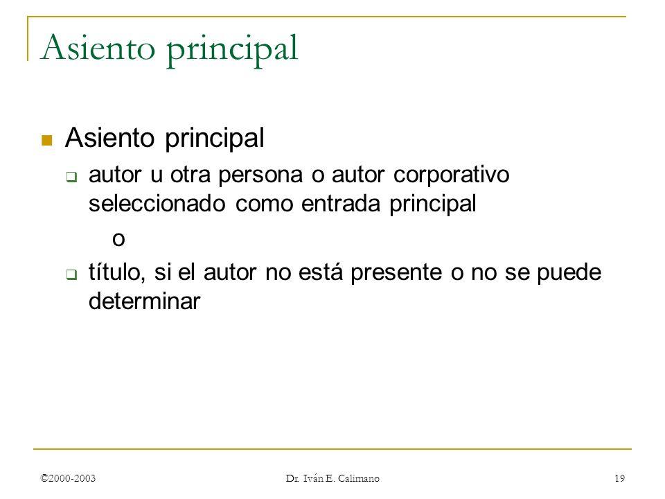 ©2000-2003 Dr. Iván E. Calimano 19 Asiento principal autor u otra persona o autor corporativo seleccionado como entrada principal o título, si el auto