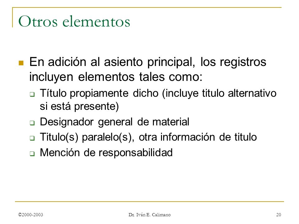 ©2000-2003 Dr. Iván E. Calimano 20 Otros elementos En adición al asiento principal, los registros incluyen elementos tales como: Título propiamente di
