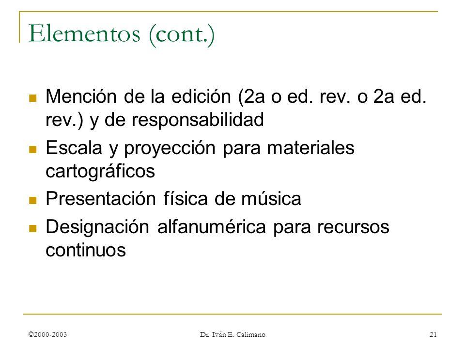 ©2000-2003 Dr. Iván E. Calimano 21 Elementos (cont.) Mención de la edición (2a o ed. rev. o 2a ed. rev.) y de responsabilidad Escala y proyección para