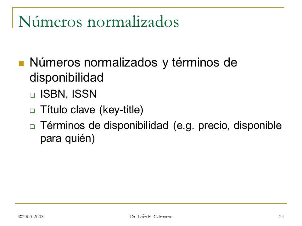©2000-2003 Dr. Iván E. Calimano 24 Números normalizados Números normalizados y términos de disponibilidad ISBN, ISSN Título clave (key-title) Términos