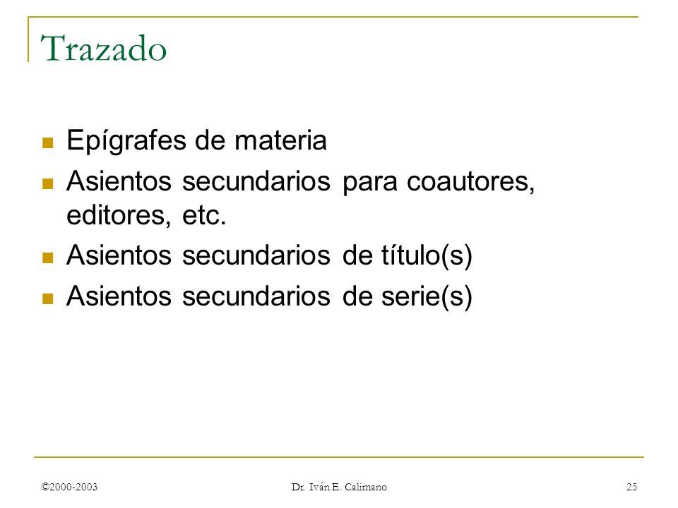 ©2000-2003 Dr. Iván E. Calimano 25 Trazado Epígrafes de materia Asientos secundarios para coautores, editores, etc. Asientos secundarios de título(s)