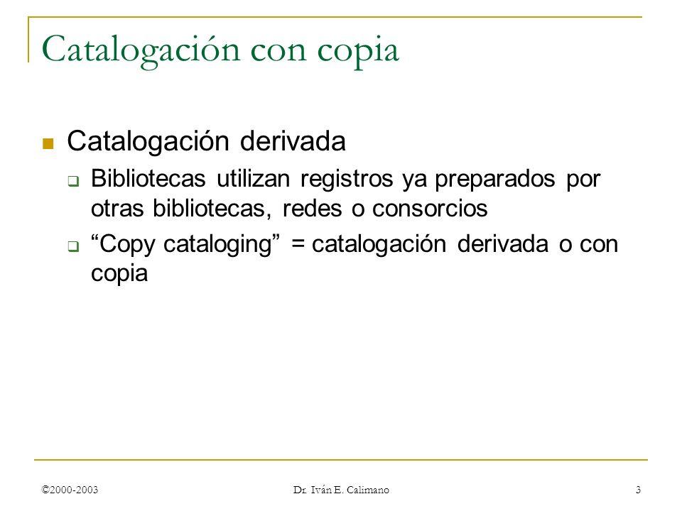 ©2000-2003 Dr. Iván E. Calimano 3 Catalogación con copia Catalogación derivada Bibliotecas utilizan registros ya preparados por otras bibliotecas, red