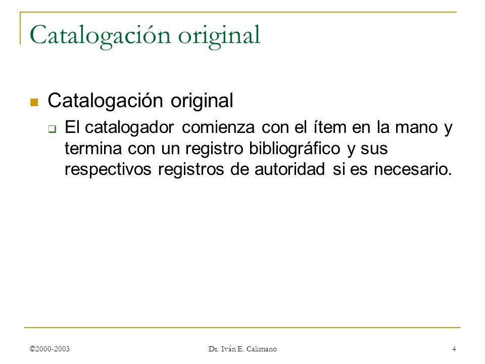©2000-2003 Dr. Iván E. Calimano 4 Catalogación original El catalogador comienza con el ítem en la mano y termina con un registro bibliográfico y sus r