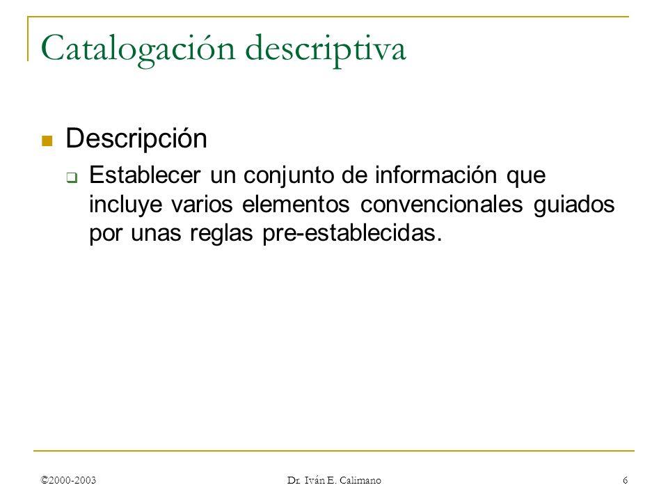 ©2000-2003 Dr. Iván E. Calimano 6 Catalogación descriptiva Descripción Establecer un conjunto de información que incluye varios elementos convencional