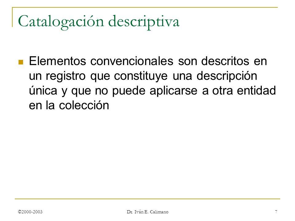 ©2000-2003 Dr. Iván E. Calimano 7 Catalogación descriptiva Elementos convencionales son descritos en un registro que constituye una descripción única