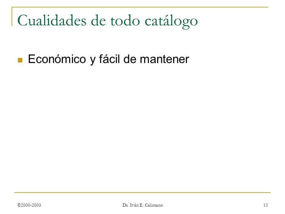 ©2000-2003 Dr. Iván E. Calimano 15 Cualidades de todo catálogo Económico y fácil de mantener