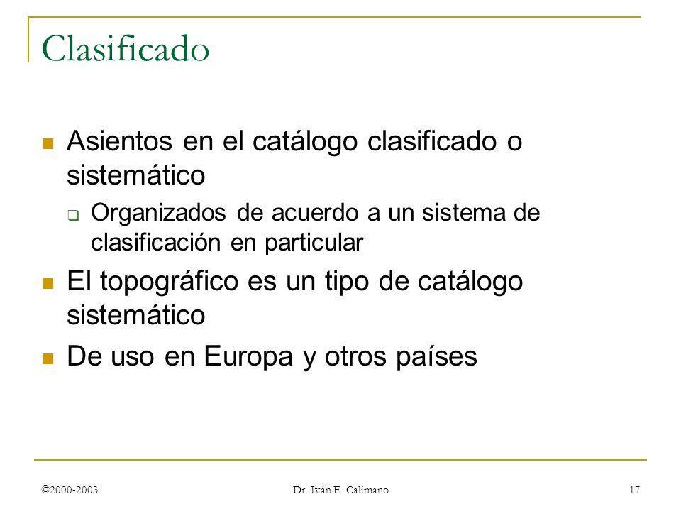 ©2000-2003 Dr. Iván E. Calimano 17 Clasificado Asientos en el catálogo clasificado o sistemático Organizados de acuerdo a un sistema de clasificación