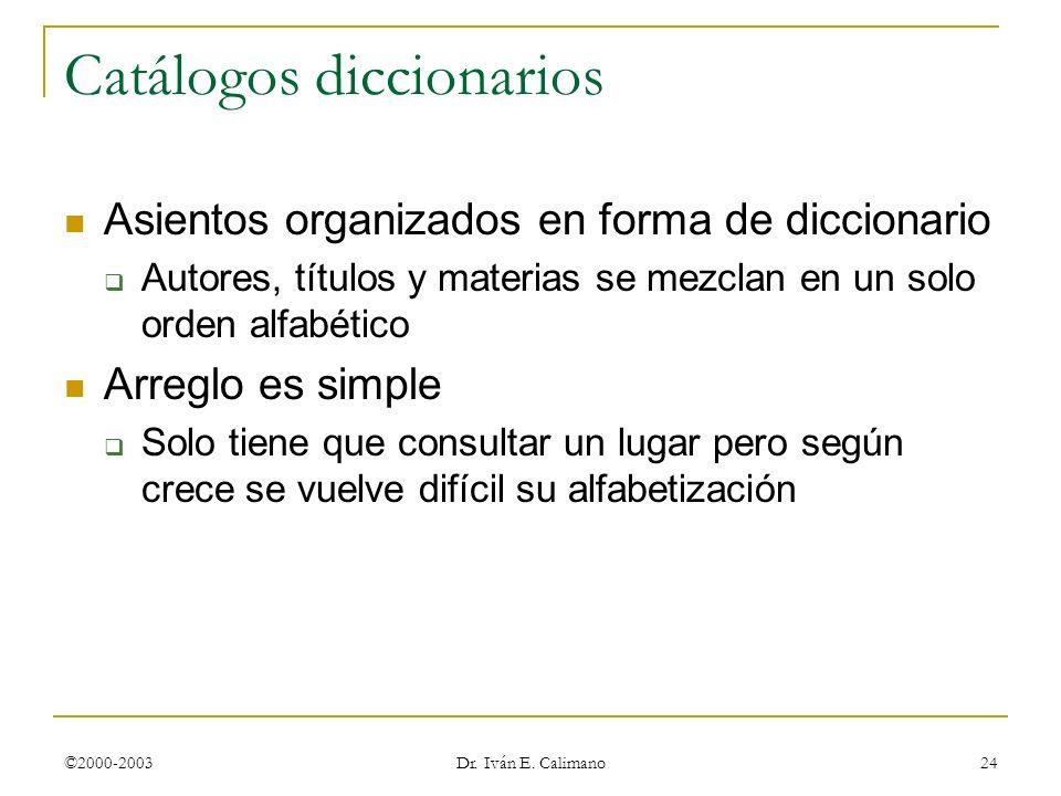 ©2000-2003 Dr. Iván E. Calimano 24 Catálogos diccionarios Asientos organizados en forma de diccionario Autores, títulos y materias se mezclan en un so