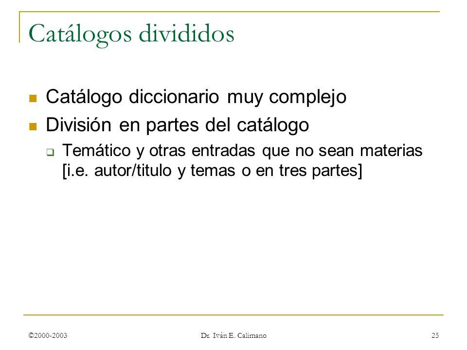 ©2000-2003 Dr. Iván E. Calimano 25 Catálogos divididos Catálogo diccionario muy complejo División en partes del catálogo Temático y otras entradas que