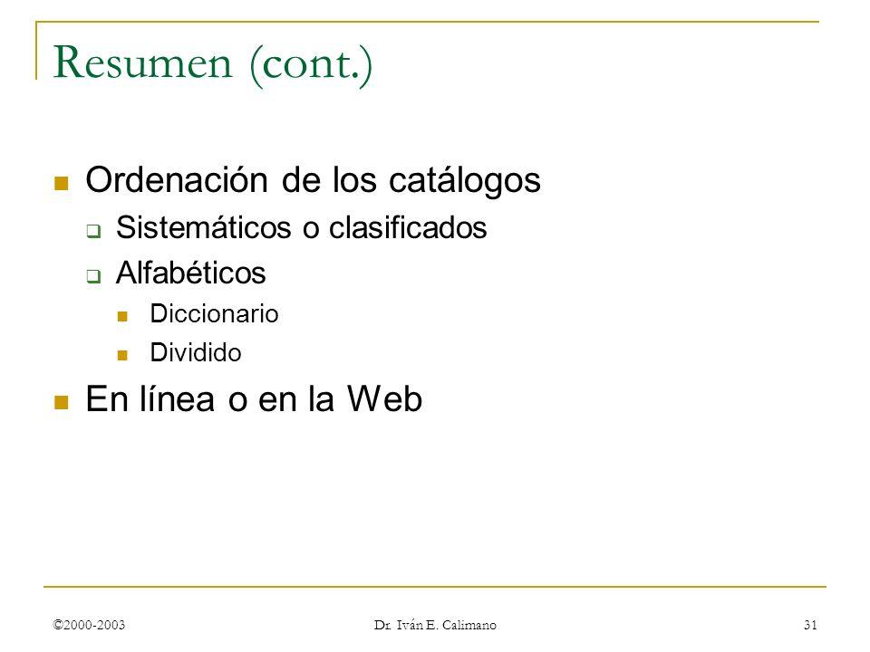 ©2000-2003 Dr. Iván E. Calimano 31 Resumen (cont.) Ordenación de los catálogos Sistemáticos o clasificados Alfabéticos Diccionario Dividido En línea o