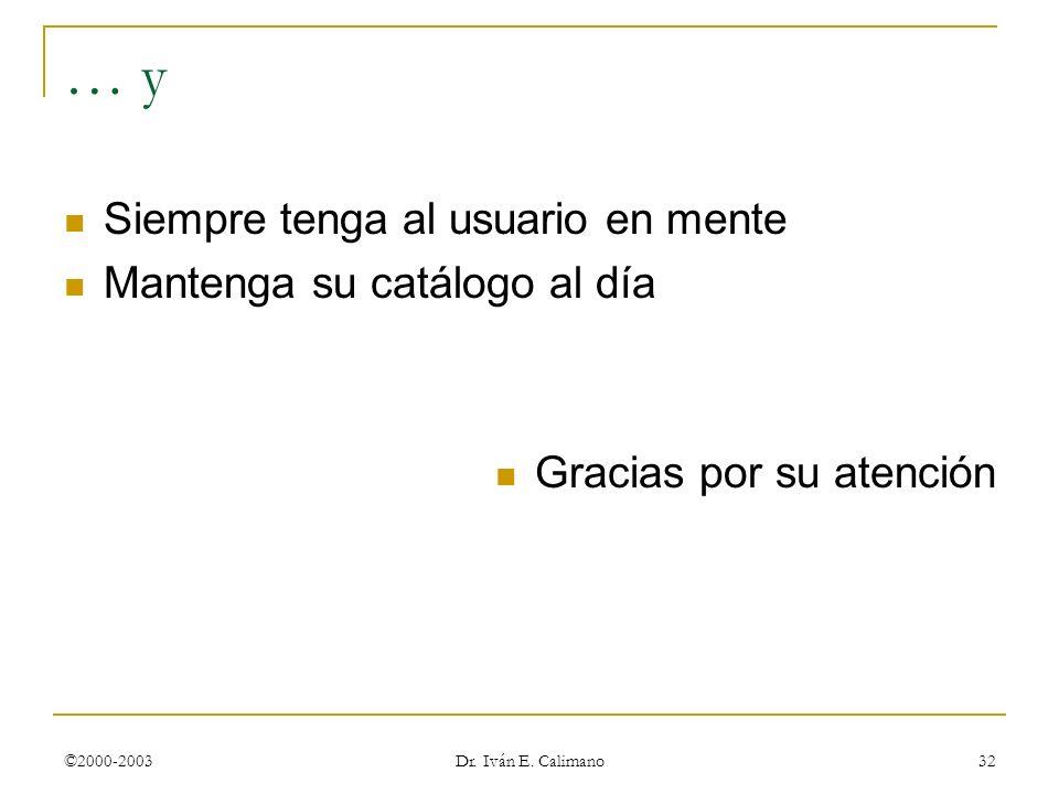 ©2000-2003 Dr. Iván E. Calimano 32 … y Siempre tenga al usuario en mente Mantenga su catálogo al día Gracias por su atención