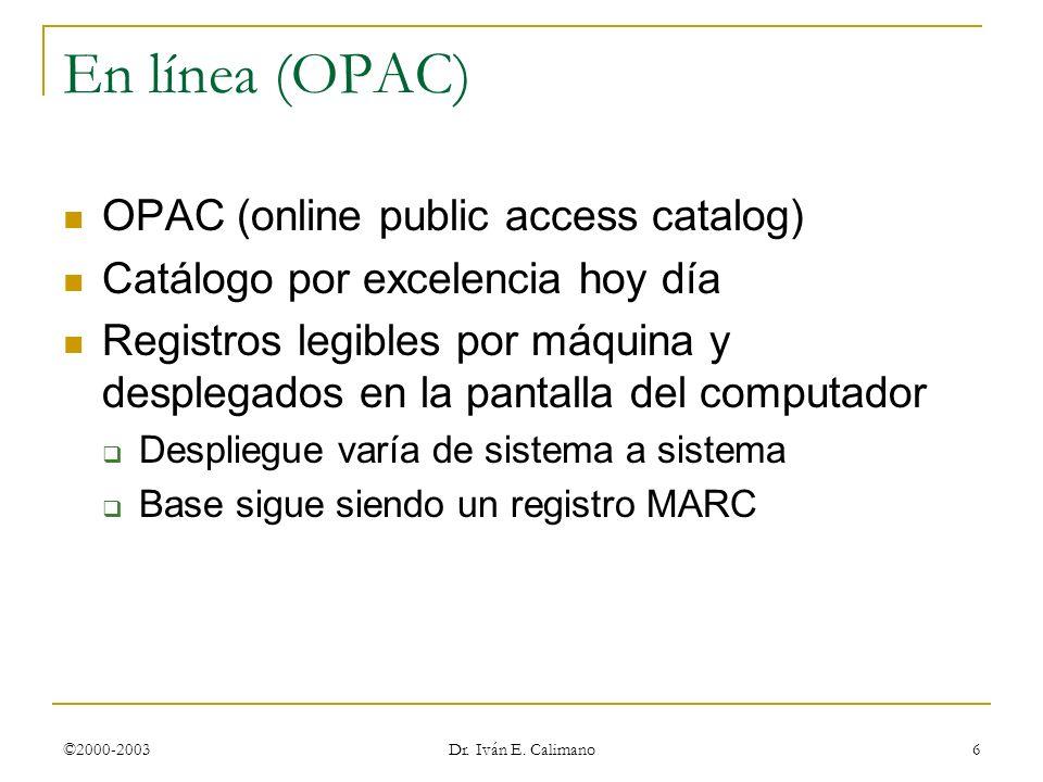 ©2000-2003 Dr. Iván E. Calimano 6 En línea (OPAC) OPAC (online public access catalog) Catálogo por excelencia hoy día Registros legibles por máquina y