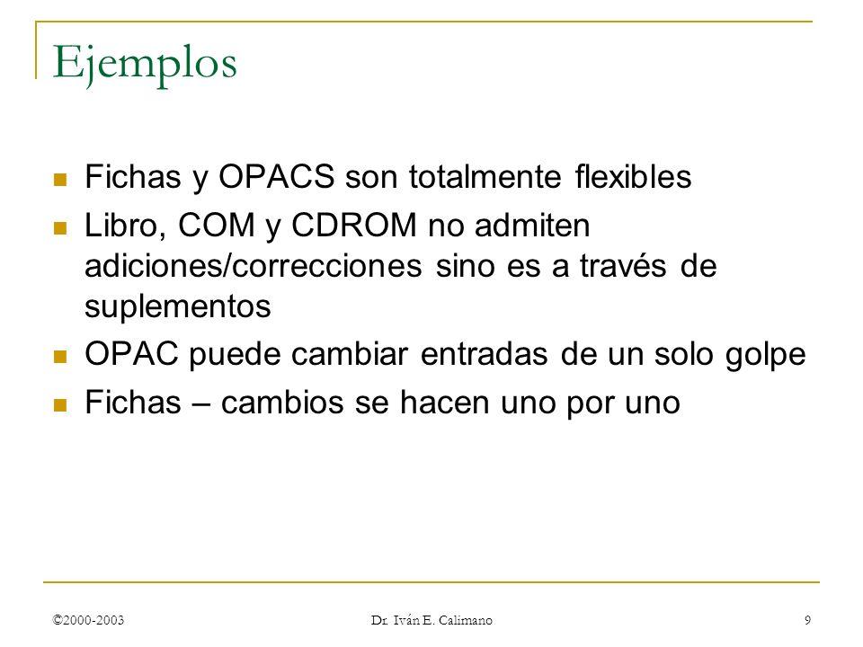 ©2000-2003 Dr. Iván E. Calimano 9 Ejemplos Fichas y OPACS son totalmente flexibles Libro, COM y CDROM no admiten adiciones/correcciones sino es a trav