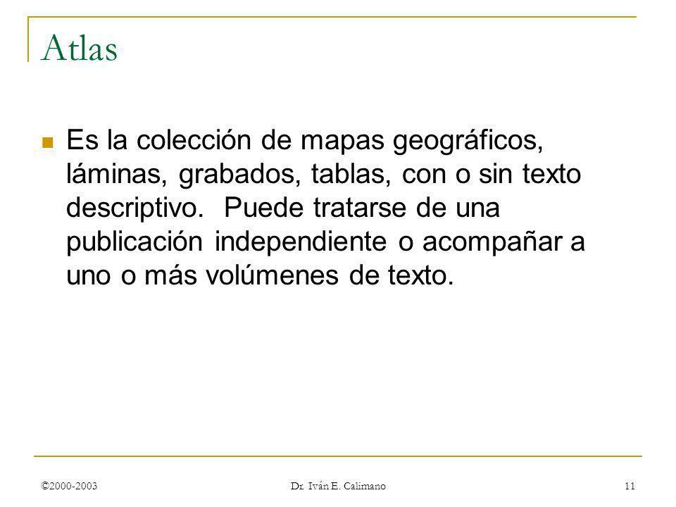 ©2000-2003 Dr. Iván E. Calimano 11 Atlas Es la colección de mapas geográficos, láminas, grabados, tablas, con o sin texto descriptivo. Puede tratarse