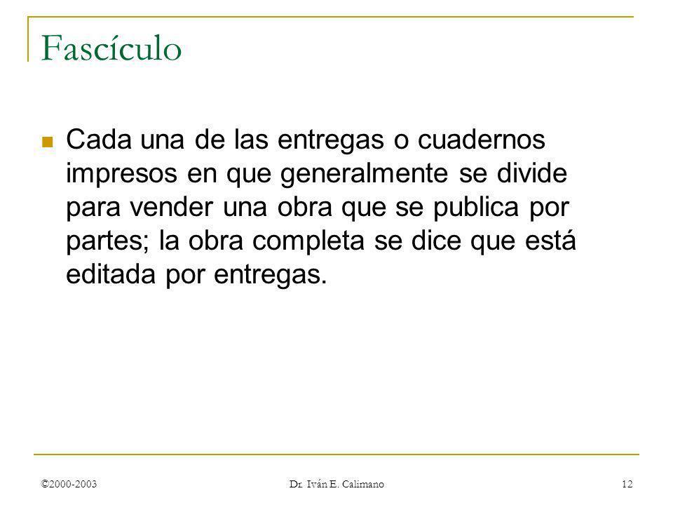 ©2000-2003 Dr. Iván E. Calimano 12 Fascículo Cada una de las entregas o cuadernos impresos en que generalmente se divide para vender una obra que se p