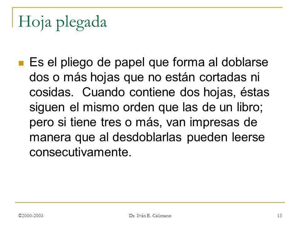 ©2000-2003 Dr. Iván E. Calimano 15 Hoja plegada Es el pliego de papel que forma al doblarse dos o más hojas que no están cortadas ni cosidas. Cuando c