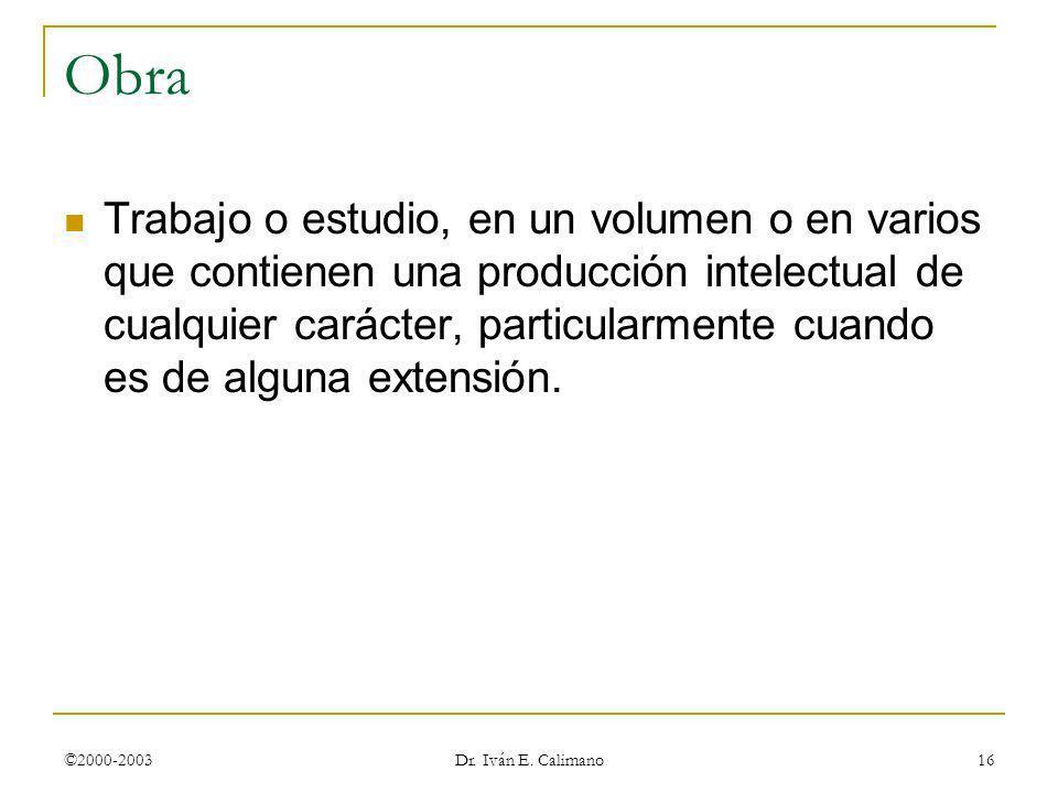 ©2000-2003 Dr. Iván E. Calimano 16 Obra Trabajo o estudio, en un volumen o en varios que contienen una producción intelectual de cualquier carácter, p