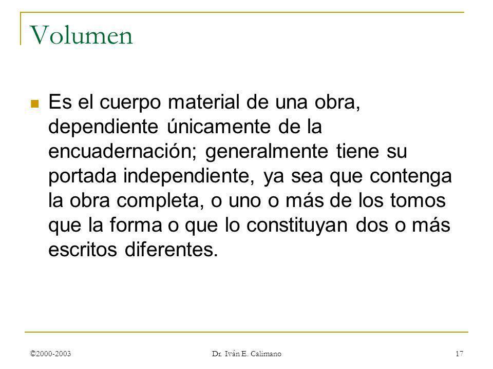 ©2000-2003 Dr. Iván E. Calimano 17 Volumen Es el cuerpo material de una obra, dependiente únicamente de la encuadernación; generalmente tiene su porta