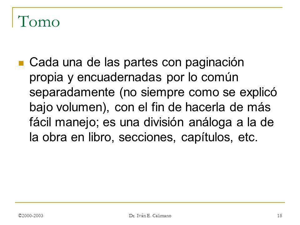©2000-2003 Dr. Iván E. Calimano 18 Tomo Cada una de las partes con paginación propia y encuadernadas por lo común separadamente (no siempre como se ex