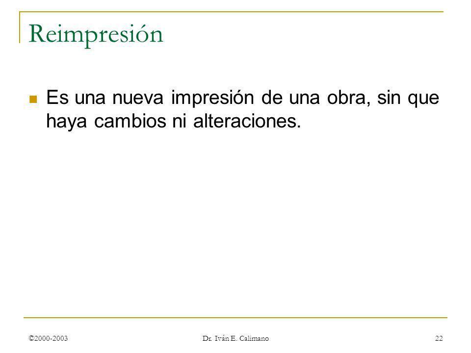 ©2000-2003 Dr. Iván E. Calimano 22 Reimpresión Es una nueva impresión de una obra, sin que haya cambios ni alteraciones.