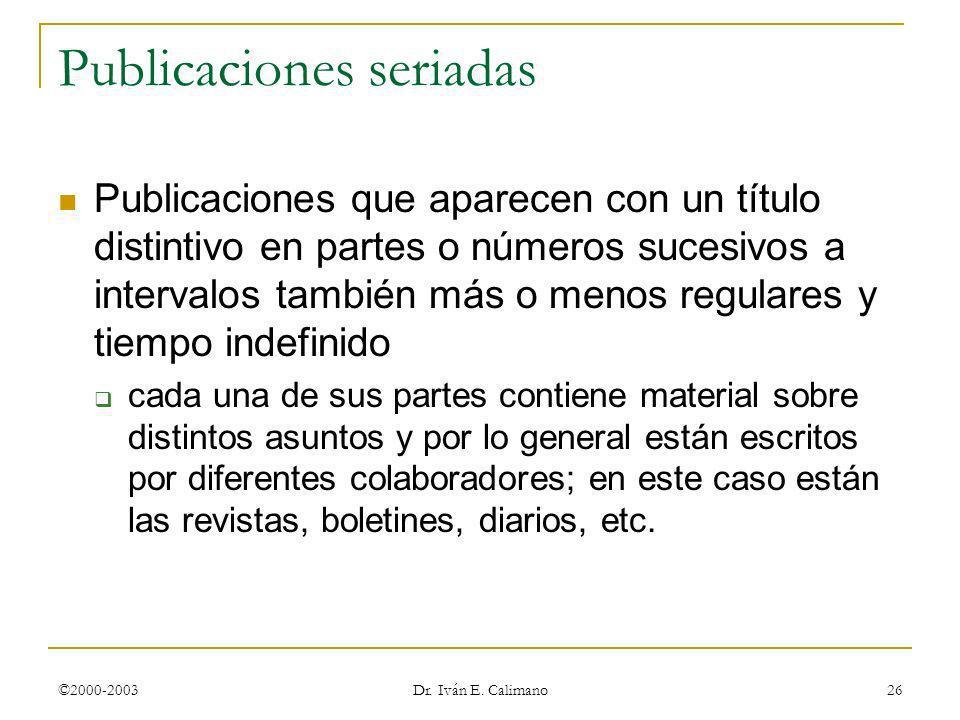 ©2000-2003 Dr. Iván E. Calimano 26 Publicaciones seriadas Publicaciones que aparecen con un título distintivo en partes o números sucesivos a interval