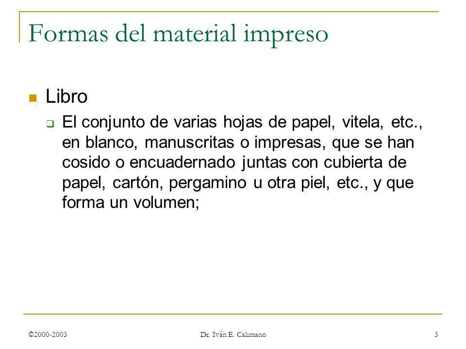 ©2000-2003 Dr. Iván E. Calimano 3 Formas del material impreso Libro El conjunto de varias hojas de papel, vitela, etc., en blanco, manuscritas o impre