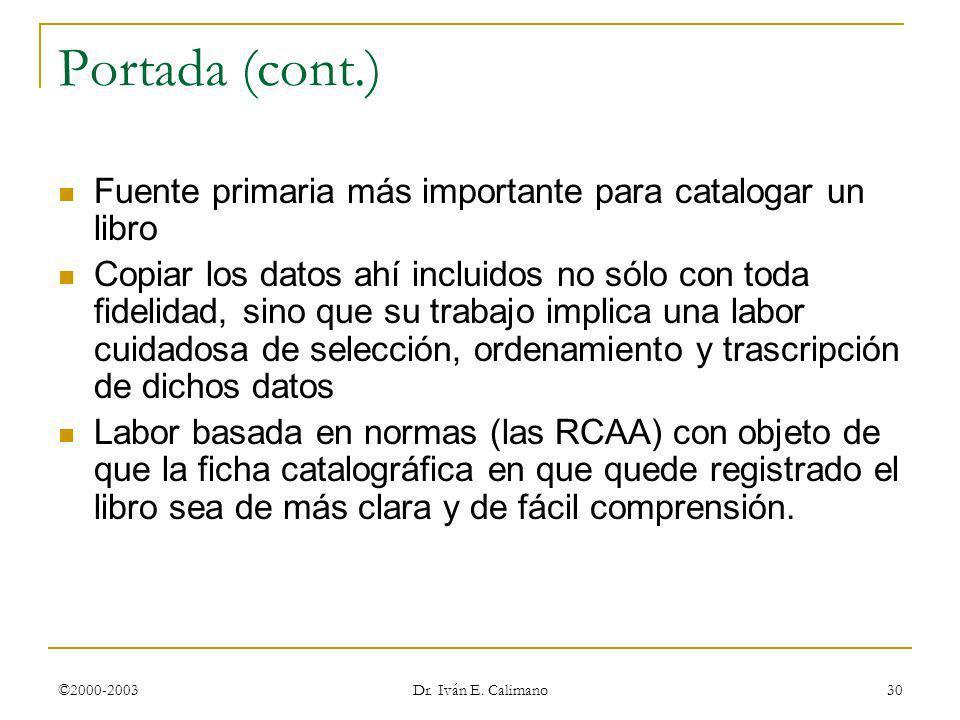 ©2000-2003 Dr. Iván E. Calimano 30 Portada (cont.) Fuente primaria más importante para catalogar un libro Copiar los datos ahí incluidos no sólo con t