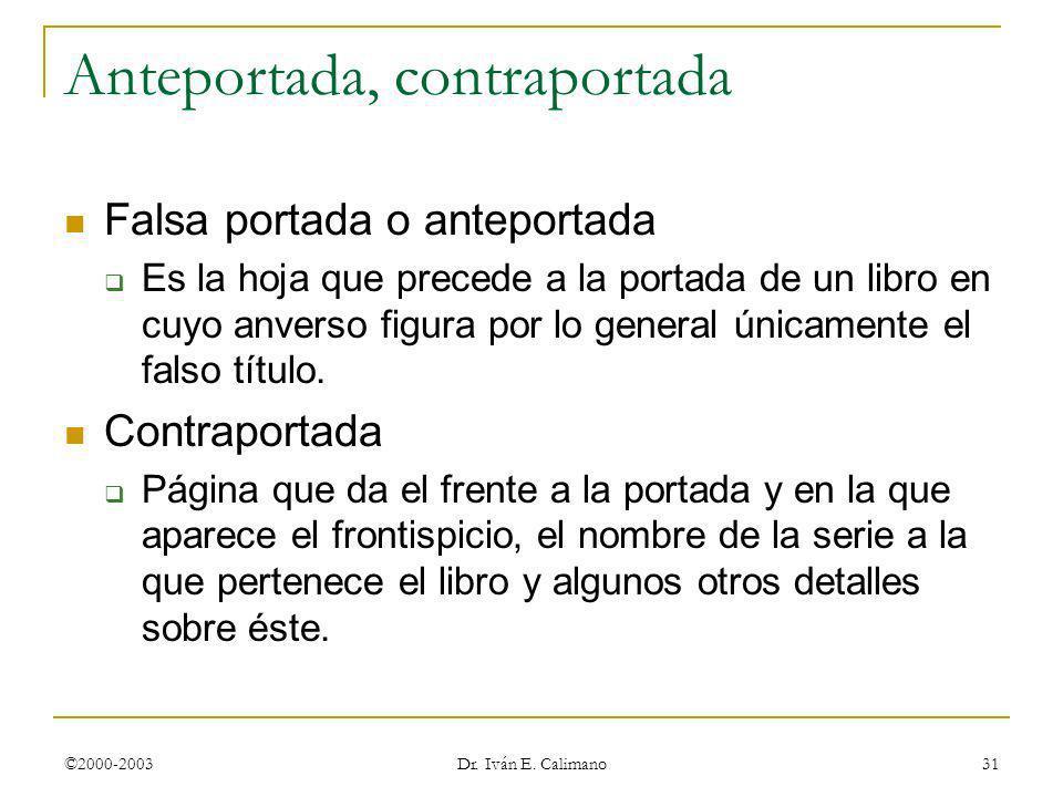 ©2000-2003 Dr. Iván E. Calimano 31 Anteportada, contraportada Falsa portada o anteportada Es la hoja que precede a la portada de un libro en cuyo anve