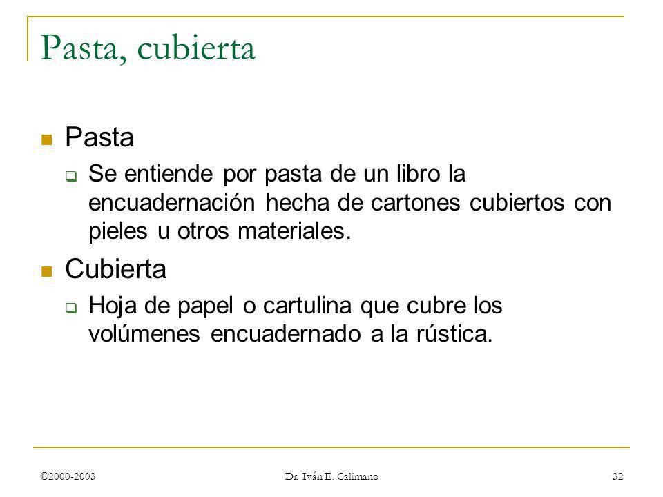 ©2000-2003 Dr. Iván E. Calimano 32 Pasta, cubierta Pasta Se entiende por pasta de un libro la encuadernación hecha de cartones cubiertos con pieles u