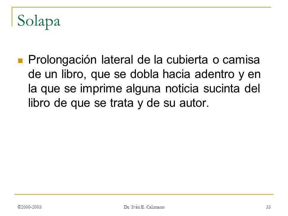 ©2000-2003 Dr. Iván E. Calimano 33 Solapa Prolongación lateral de la cubierta o camisa de un libro, que se dobla hacia adentro y en la que se imprime