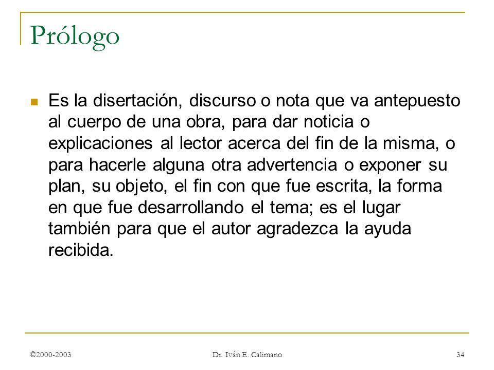 ©2000-2003 Dr. Iván E. Calimano 34 Prólogo Es la disertación, discurso o nota que va antepuesto al cuerpo de una obra, para dar noticia o explicacione