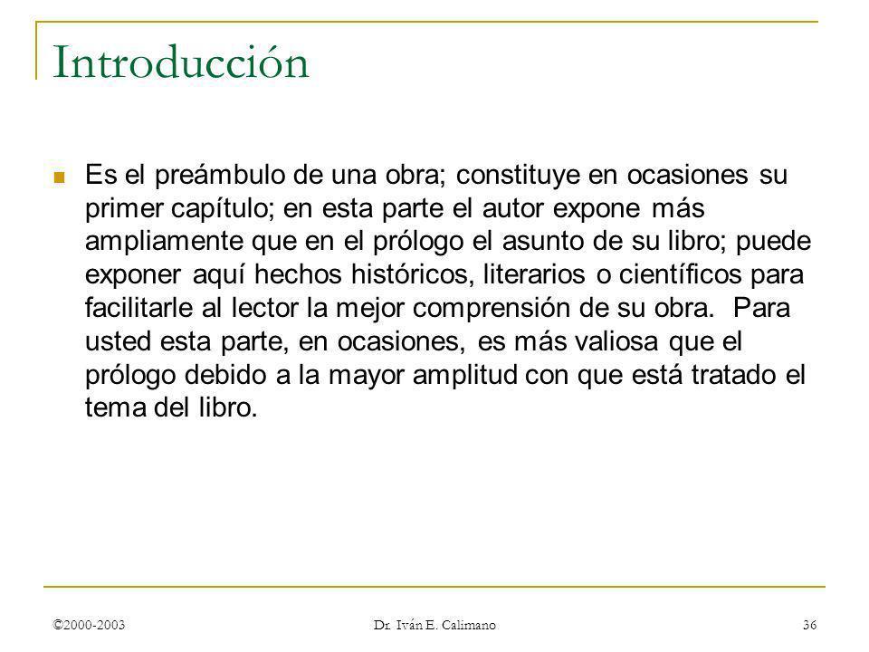 ©2000-2003 Dr. Iván E. Calimano 36 Introducción Es el preámbulo de una obra; constituye en ocasiones su primer capítulo; en esta parte el autor expone