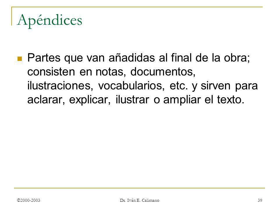 ©2000-2003 Dr. Iván E. Calimano 39 Apéndices Partes que van añadidas al final de la obra; consisten en notas, documentos, ilustraciones, vocabularios,