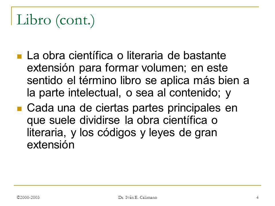 ©2000-2003 Dr. Iván E. Calimano 4 Libro (cont.) La obra científica o literaria de bastante extensión para formar volumen; en este sentido el término l