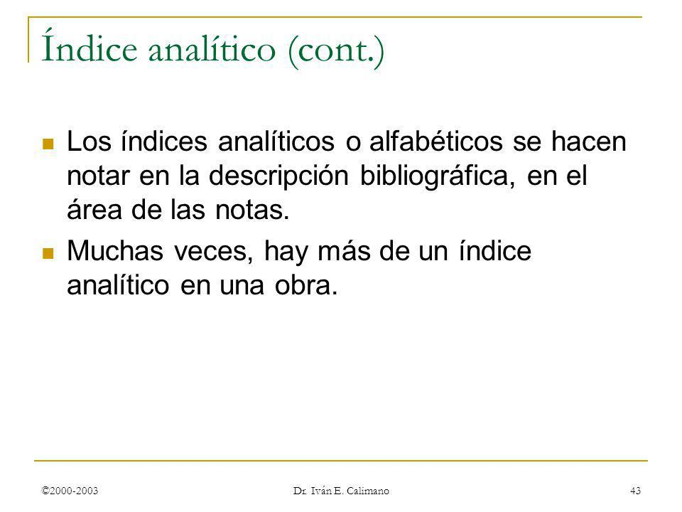 ©2000-2003 Dr. Iván E. Calimano 43 Índice analítico (cont.) Los índices analíticos o alfabéticos se hacen notar en la descripción bibliográfica, en el