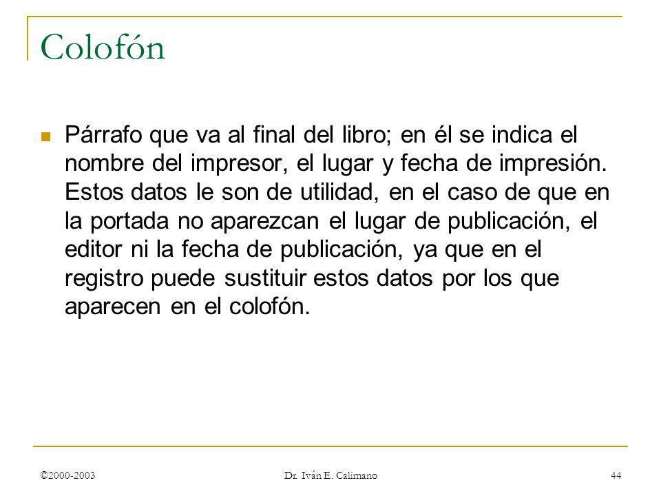 ©2000-2003 Dr. Iván E. Calimano 44 Colofón Párrafo que va al final del libro; en él se indica el nombre del impresor, el lugar y fecha de impresión. E