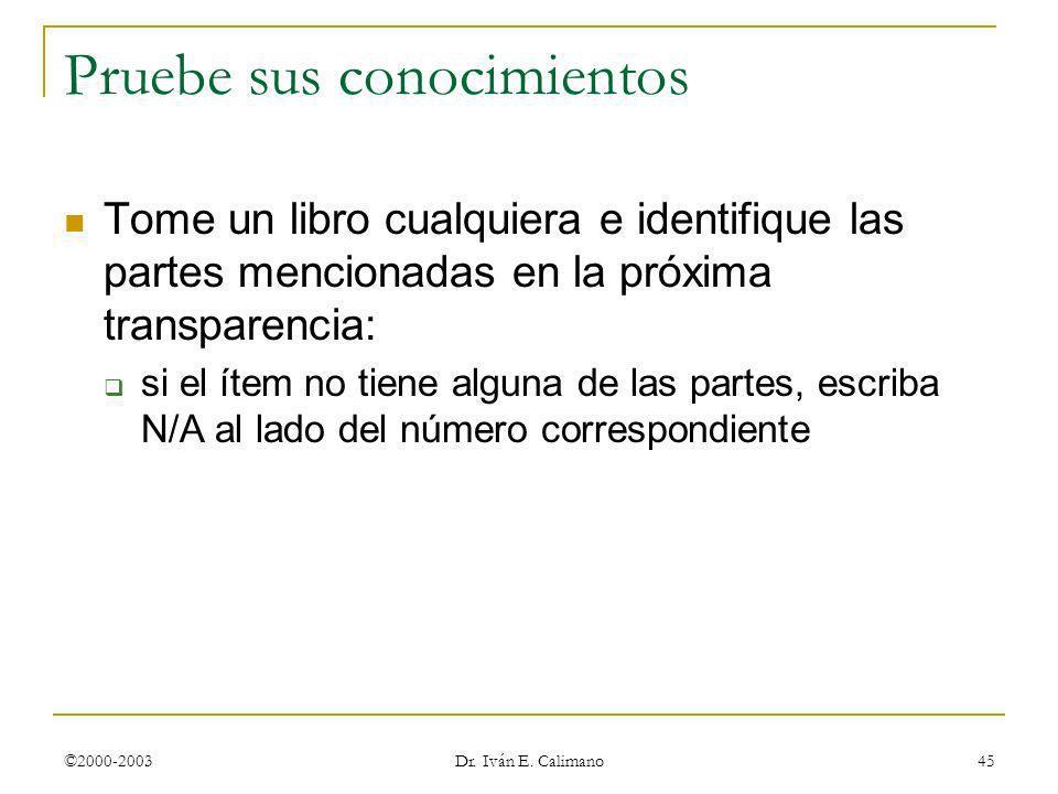 ©2000-2003 Dr. Iván E. Calimano 45 Pruebe sus conocimientos Tome un libro cualquiera e identifique las partes mencionadas en la próxima transparencia: