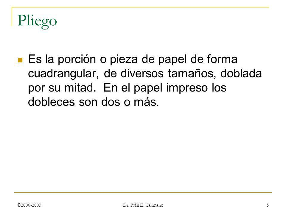 ©2000-2003 Dr. Iván E. Calimano 5 Pliego Es la porción o pieza de papel de forma cuadrangular, de diversos tamaños, doblada por su mitad. En el papel