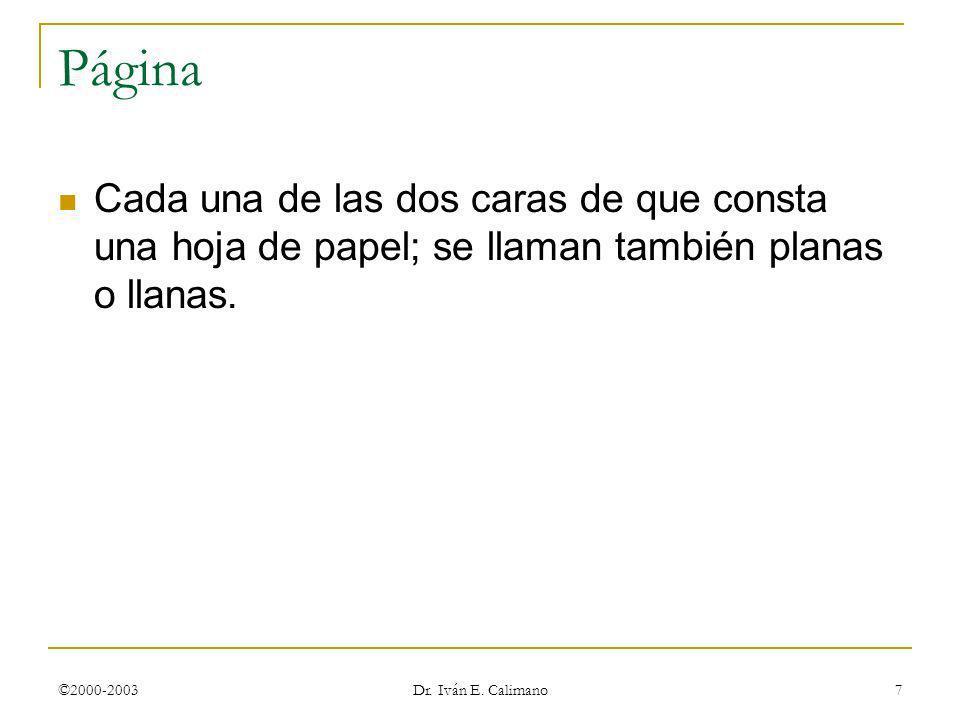 ©2000-2003 Dr. Iván E. Calimano 7 Página Cada una de las dos caras de que consta una hoja de papel; se llaman también planas o llanas.