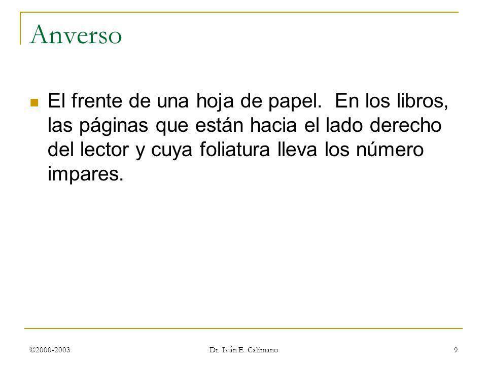©2000-2003 Dr. Iván E. Calimano 9 Anverso El frente de una hoja de papel. En los libros, las páginas que están hacia el lado derecho del lector y cuya